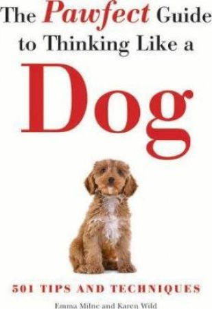 The Pawfect Guide To Thinking Like A Dog by Emma Milne & Karen Wild