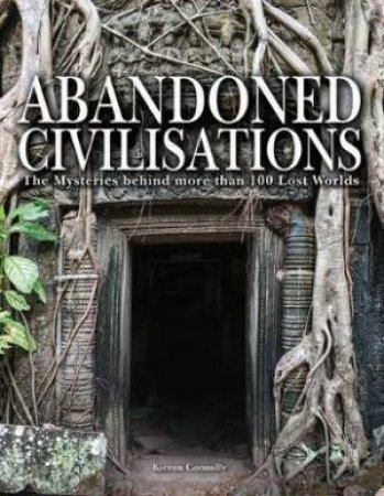 Abandoned Civilisations : The Mysteries Behind More Than 90 Lost Worlds by Kieron Connolly