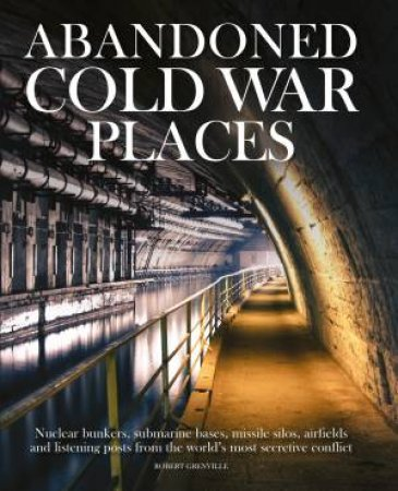 Abandoned Cold War Places by Robert Grenville