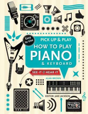 Pick Up and Play: How to Play Piano and Keyboard by Alan Brown & Jake Jackson