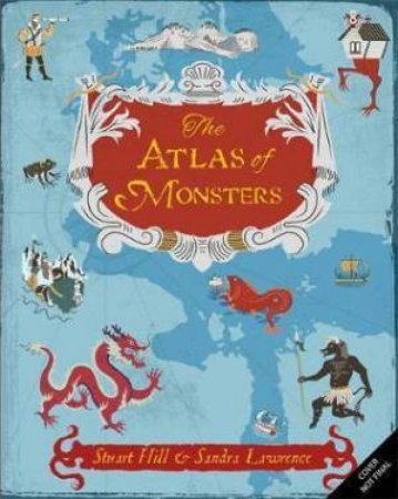 The Atlas of Monsters by Sandra Lawrence & Stuart Hill