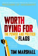 Worth Dying For The Power And Politics Of Flags