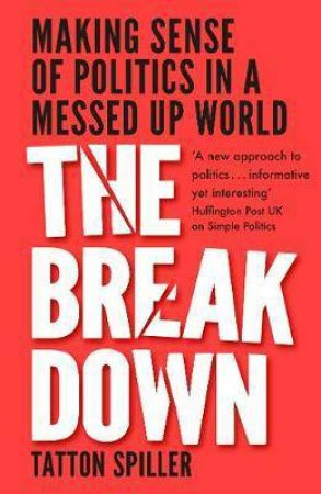 The Breakdown: How To Make Sense Of Politics In A Messed-Up World by Tatton Spiller