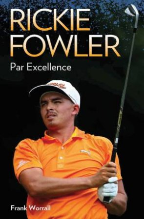 Rickie Fowler: Par Excellence  by Timothy West & Frank Worrall