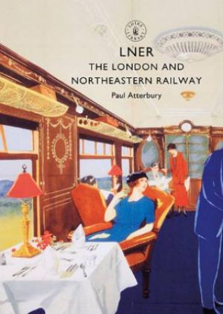 LNER: The London And North Eastern Railway by Paul Atterbury