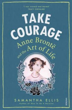 Take Courage: Anne Bronte and the Art of Life by Samantha Ellis