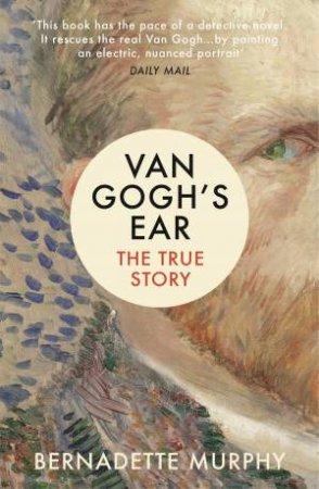 Van Gogh's Ear: The True Story by Bernadette Murphy