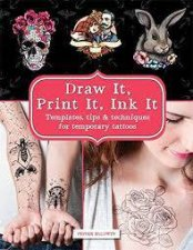 Draw It, Print It, Ink It: Templates, Tips And Techniques For Temporary Tattoos by Pepper Baldwin