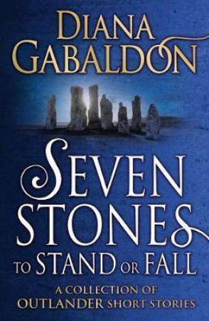 Outlander: Seven Stones To Stand Or Fall - A Collection Of Outlander Short Stories