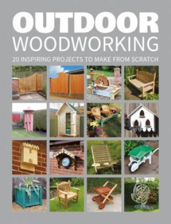 Outdoor Woodworking: 20 Inspiring Projects To Make From Scratch by Various