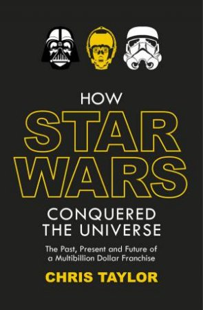How Star Wars Conquered the Universe: The Past, Present, and Future of a Multibillion Dollar Franchise by Chris Taylor