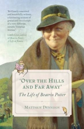 Over The Hills And Far Away: The Life Of Beatrix Potter by Matthew Dennison