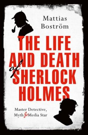 The Life And Death Of Sherlock Holmes: Master Detective, Myth, And Media Star by Mattias Bostrom