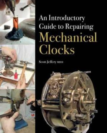 Introductory Guide to Repairing Mechanical Clocks by SCOTT JEFFERY
