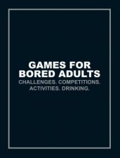 Games For Bored Adults: Challenges. Competitions. Activities. Drinking. by Various