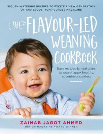 The Flavour-led Weaning Cookbook: Easy Recipes & Meal Plans To Wean Happy, Healthy, Adventurous Eaters by Zainab Jagot Ahmed