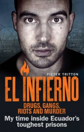 El Infierno: Drugs, Gangs, Riots And Murder: My Time Inside Ecuador's Toughest Prisons by Pieter Tritton