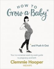 How To Grow A Baby And Push It Out A Guide To Pregnancy And Birth Straight From The Midwifes Mouth