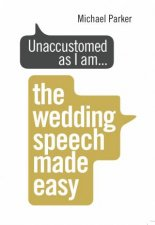 Unaccustomed As I Am...: The Wedding Speech Made Easy by Michael Parker