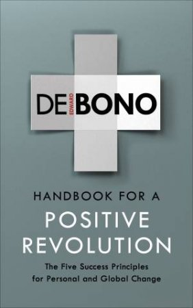 Handbook For A Positive Revolution: The Five Success Principles For Personal And Global Change by Edward de Bono