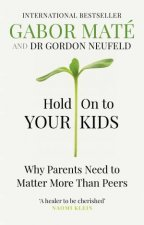 Hold on to Your Kids Why Parents Need to Matter More Than Peers