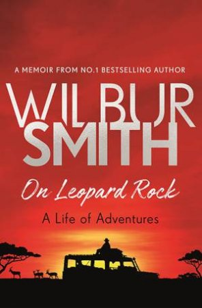 On Leopard Rock: A Life Of Adventures by Wilbur Smith