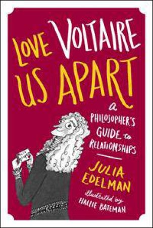 Love Voltaire Us Apart: A Philosopher's Guide To Relationships by Julia Edelman & Hallie Bateman