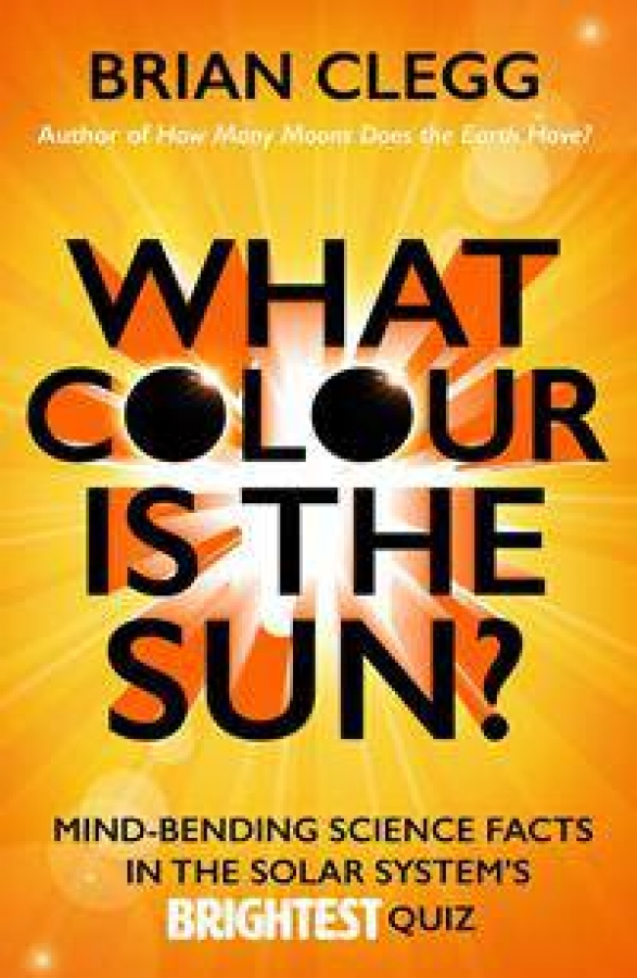 What Colour Is The Sun?: Mind-Bending Science Facts In The Solar System's Br ...