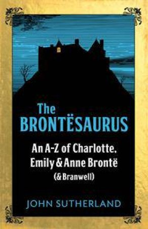 The Brontesaurus: An A-Z Of Charlotte, Emily And Anne Bronte (And Branwell) by John Sutherland & John Crace
