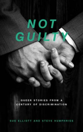 Not Guilty: Queer Stories From A Century Of Discrimination  by Sue Elliott & Steve Humphries