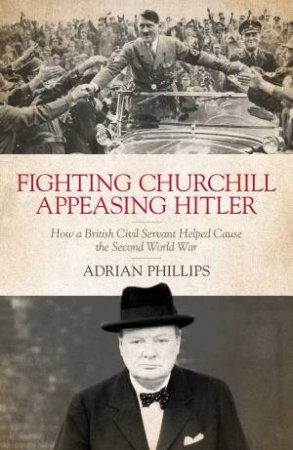 Fighting Churchill, Appeasing Hitler by Adrian Phillips