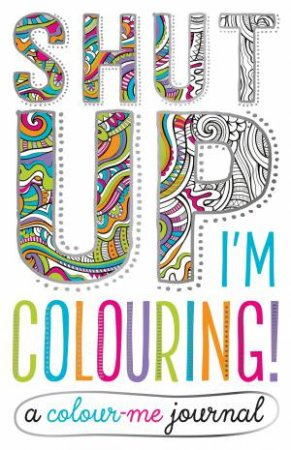 Shut Up I'm Colouring!: A Colour Me Journal by Various