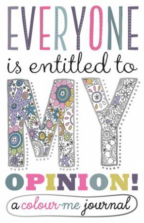 Everyone Is Entitled To My Opinion!: A Colour Me Journal by Various