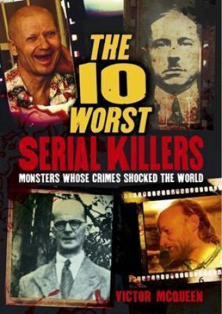 The 10 Worst Serial Killers - Monsters Whose Crimes Shocked The World by Various