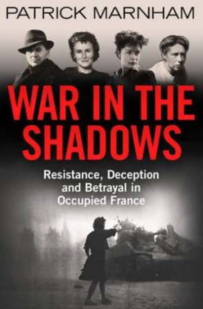 War in the Shadows: A Story of French Resistance and Wartime Betrayal