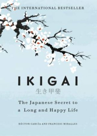 Ikigai: The Japanese Secret To A Long And Happy Life by Héctor García, Francesc Miralles