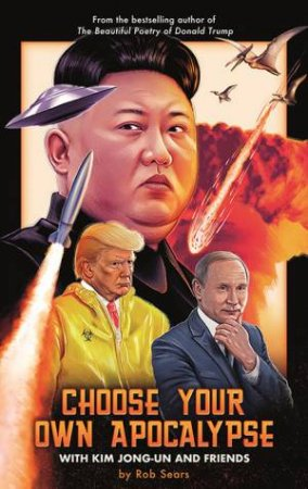 Choose Your Own Apocalypse With Kim Jong-Un & Friends by Rob Sears