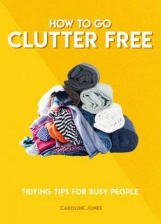 How To Go Clutter Free by Caroline Jones