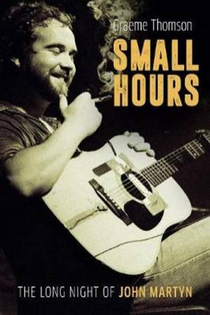 Small Hours: The Long Night Of John Martyn by Graeme Thomson