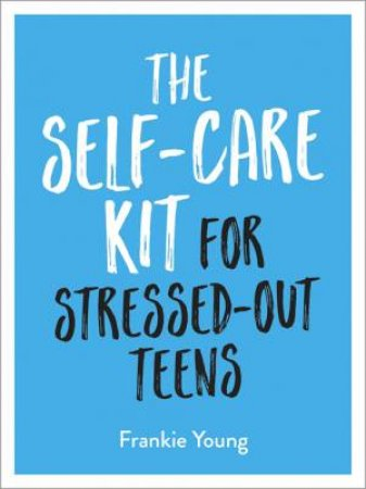 The Self-Care Kit For Stressed-Out Teens by Frankie Young