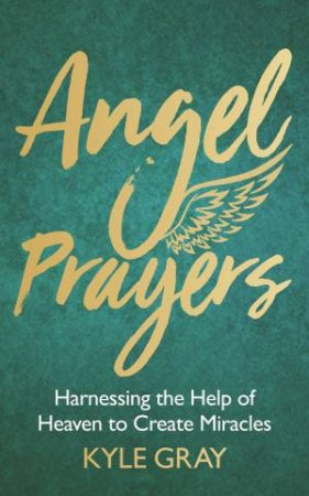 Angel Prayers: Harnessing the Help of Heaven to Create Miracles by Kyle Gray
