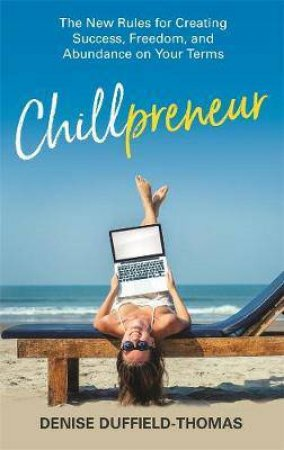 Chillpreneur: New Rules for Creating Success, Freedom and Abundance on Your Terms by Denise Duffield-Thomas
