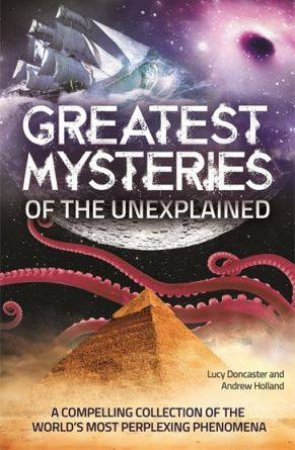 Greatest Mysteries Of The Unexplained by Andrew Holland & Lucy Doncaster