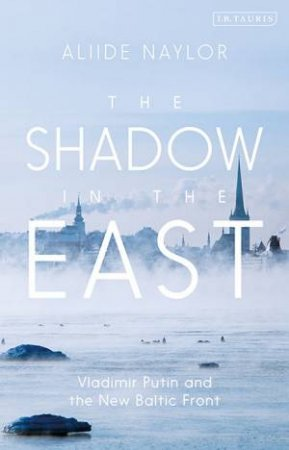The Shadow In The East: Vladimir Putin And The New Baltic Front