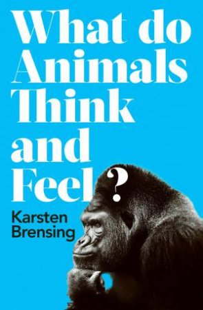 What Do Animals Think And Feel? by Karsten Brensing