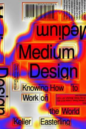 Medium Design: Knowing How To Build The World by Keller Easterling
