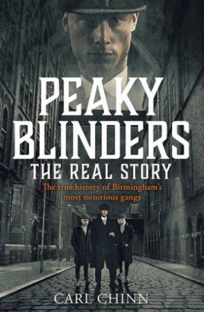 Peaky Blinders: The Real Story by Carl Chinn