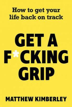 Get A F*cking Grip by Matthew Kimberley
