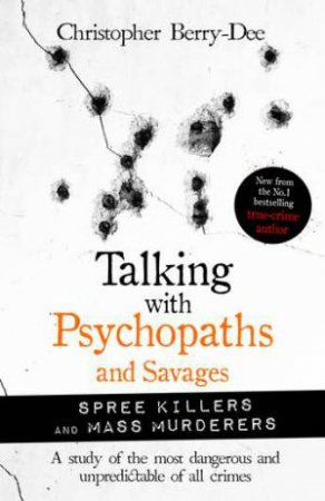Talking With Psychopaths And Savages: Spree Killers And Mass Murderers by Christopher Berry-Dee