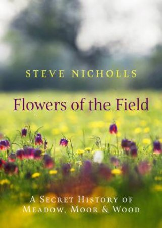Flowers Of The Field: A Secret History Of Meadow, Moor And Wood